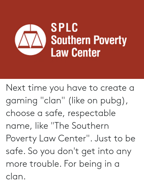"""Southern: Next time you have to create a gaming """"clan"""" (like on pubg), choose a safe, respectable name, like """"The Southern Poverty Law Center"""". Just to be safe. So you don't get into any more trouble. For being in a clan."""