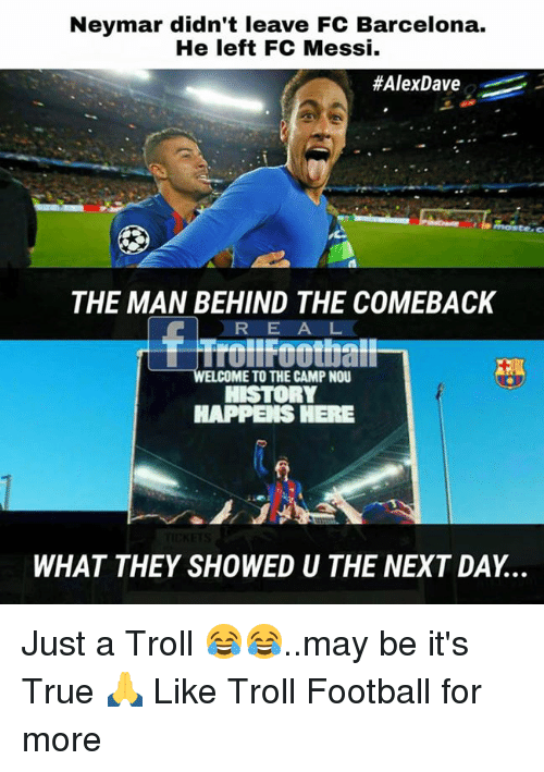 Trollings: Neymar didn't leave FC Barcelona.  He left FC Messi.  #AlexDave  THE MAN BEHIND THE COMEBACK  RE A L  Trollfoothall  WELCOME TO THE CAMP NOU  HAPPEIS HERE  WHAT THEY SHOWED U THE NEXT DAY... Just a Troll 😂😂..may be it's True 🙏  Like Troll Football for more