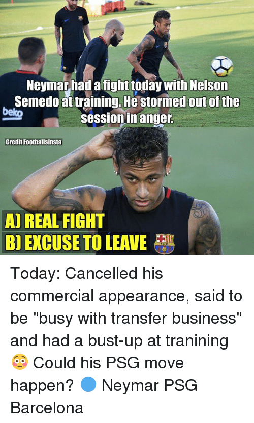 "Barcelona, Memes, and Neymar: Neymar had a fight today with Nelson  Semedoat training, He stormed out of the  sessionin anger  beko  Credit Foothallsinsta  A) REAL FIGHT  B) EXCUSE TO LEAVE Today: Cancelled his commercial appearance, said to be ""busy with transfer business"" and had a bust-up at tranining 😳 Could his PSG move happen? 🔵 Neymar PSG Barcelona"