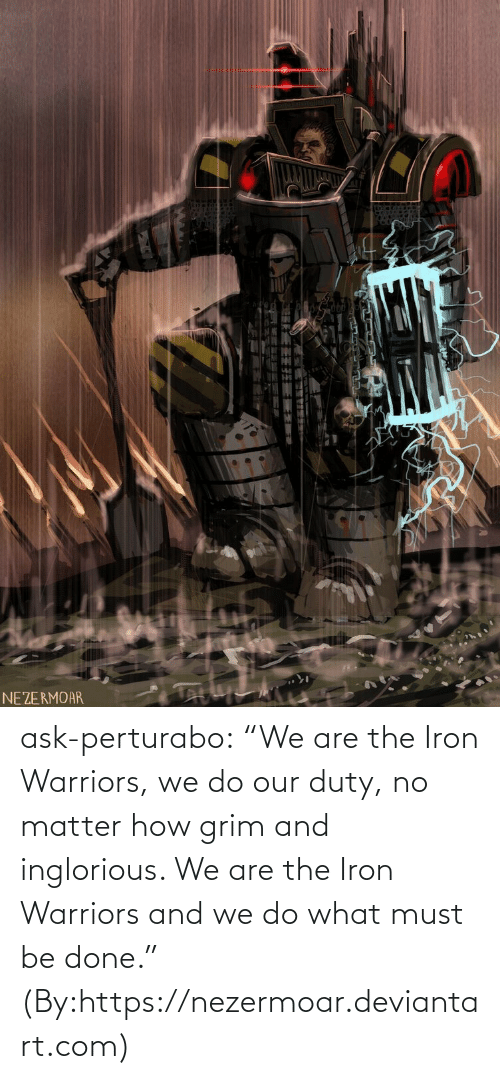 """We Are: NEZERMOAR ask-perturabo:  """"We are the Iron Warriors, we do our duty, no matter how grim and inglorious. We are the Iron Warriors and we do what must be done.""""  (By:https://nezermoar.deviantart.com)"""