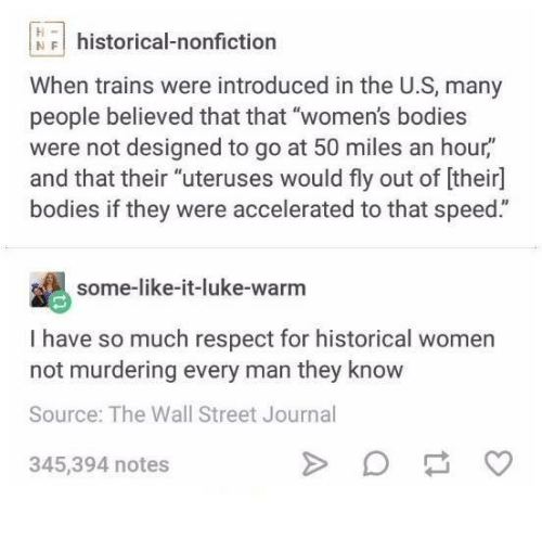 """Bodies , Funny, and Respect: NFI historical-nonfiction  When trains were introduced in the U.S, many  people believed that that """"women's bodies  were not designed to go at 50 miles an hour,""""  and that their """"uteruses would fly out of [their]  bodies if they were accelerated to that speed.""""  some-like-it-luke-warnm  I have so much respect for historical women  not murdering every man they know  Source: The Wall Street Journal  345,394 notes"""