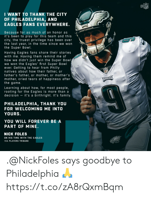 Nick Foles: NFI  I WANT TO THANK THE CITY  OF PHILADELPHIA, AND  EAGLES FANS EVERYWHERE  Because for as much of an honor as  it's been to play for this team and this  city, the truest privilege has been over  the last year, in the time since we won  the Super Bowl.  Having Eagles fans share their stories  with me. Having them remind me of  how we didn't just win the Super Bowl  we won the Eagles' first Super Bowl  ever. Getting to hear from Philly  natives about how their father, or  father's father, or mother, or mother's  mother, cried tears of happiness after  the game  Learning about how, for most people,  rooting for the Eagles is more than a  decision - it's a birthright. It's family  PHILADELPHIA, THANK YOU  FOR WELCOMING ME INTO  YOURS  YOU WILL FOREVER BE A  PART OF MINE.  NICK FOLES  ON HIS TIME WITH THE EAGLES  VIA PLAYERS TRIBUNE .@NickFoles says goodbye to Philadelphia 🙏 https://t.co/zA8rQxmBqm