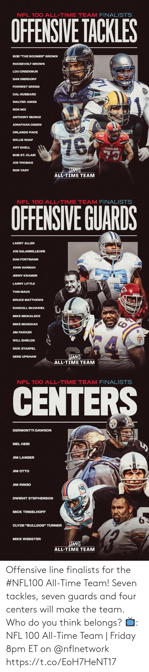 "dan: NFL 100 ALL-TIME TEAM FINALISTS  OFFENSIVE TACKLES  BOB ""THE BOOMER"" BROWN  Riddel  ROOSEVELT BROWN  O Riddell  LOU CREEKMUR  DAN DIERDORF  FORREST GREGG  CAL HUBBARD  RAVENS  WALTER JONES  RON MIX  ANTHONY MUNOZ  Riddell  JONATHAN OGDEN  ORLANDO PACE  Rams  76  WILLIE ROAF  ART SHELL  CLEVELAND  73  BOB ST. CLAIR  JOE THOMAS  RON YARY  ALL-TIME TEAM   NFL 100 ALL-TIME TEAM FINALISTS  OFFENSIVE GUARDS  Riddel  LARRY ALLEN  JOE DELAMIELLEURE  DAN FORTMANN  JOHN HANNAH  JERRY KRAMER  LARRY LITTLE  TOM MACK  BRUCE MATTHEWS  RANDALL MCDANIEL  MIKE MICHALSKE  MIKE MUNCHAK  JIM PARKER  WILL SHIELDS  DICK STANFEL  GENE UPSHAW  ALL-TIME TEAM   NFL 100 ALL-TIME TEAM FINALISTS  CENTERS  DERMONTTI DAWSON  MEL HEIN  JIM LANGER  ЛM OТTO  JIM RINGO  DWIGHT STEPHENSON  MICK TINGELHOFF  9.  CLYDE ""BULLDOG"" TURNER  MIKE WEBSTER  ALL-TIME TEAM Offensive line finalists for the #NFL100 All-Time Team!  Seven tackles, seven guards and four centers will make the team. Who do you think belongs?  📺: NFL 100 All-Time Team 