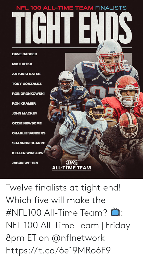 Rob: NFL 100 ALL-TIME TEAM FINALISTS  TIGHT ENDS  * PATRIOTS  DAVE CASPER  MIKE DITKA  ANTONIO GATES  PATRIOTS  TONY GONZALEZ  O Riddell  ROB GRONKOWSKI  RON KRAMER  LANGERS  JOHN MACKEY  OZZIE NEWSOME  CHARLIE SANDERS  SHANNON SHARPE  KELLEN WINSLOW  JASON WITTEN  ALL-TIME TEAM Twelve finalists at tight end!  Which five will make the #NFL100 All-Time Team?  📺: NFL 100 All-Time Team | Friday 8pm ET on @nflnetwork https://t.co/6e19MRo6F9