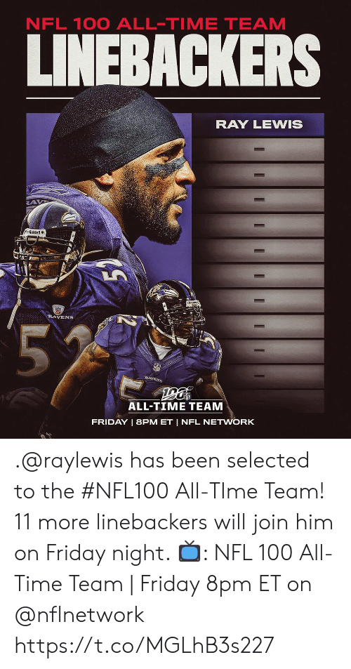 ray: NFL 100 ALL-TIME TEAM  LINEBACKERS  RAY LEWIS  Riddell  RAVENS  55  RAVENS  ALL-TIME TEAM  FRIDAY | 8PM ET | NFL NETWORK  I  I .@raylewis has been selected to the #NFL100 All-TIme Team!  11 more linebackers will join him on Friday night.   📺: NFL 100 All-Time Team | Friday 8pm ET on @nflnetwork https://t.co/MGLhB3s227