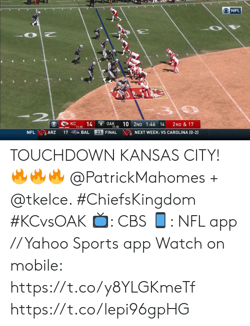 carolina: NFL  -2  KC  14  (1-0)  $49OAK  (1-0)  10 2ND 1:46 14  2ND & 17  NFL ARZ  23 FINAL  NEXT WEEK: VS CAROLINA (0-2)  17  BAL TOUCHDOWN KANSAS CITY! 🔥🔥🔥 @PatrickMahomes + @tkelce. #ChiefsKingdom #KCvsOAK  📺: CBS 📱: NFL app // Yahoo Sports app Watch on mobile: https://t.co/y8YLGKmeTf https://t.co/lepi96gpHG