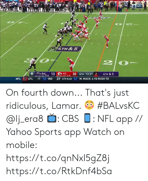 Fourth: NFL  20  74TH&5  02  BAL  KC  13  4TH & 5  12-0) 3U 4TH 13:21 2  (2-0)  NFL ATL  27 4TH 8:40 U  IND  17  M. MACK: 4 YD RUSH TD On fourth down...  That's just ridiculous, Lamar. 😳 #BALvsKC @lj_era8  📺: CBS 📱: NFL app // Yahoo Sports app Watch on mobile: https://t.co/qnNxI5gZ8j https://t.co/RtkDnf4bSa