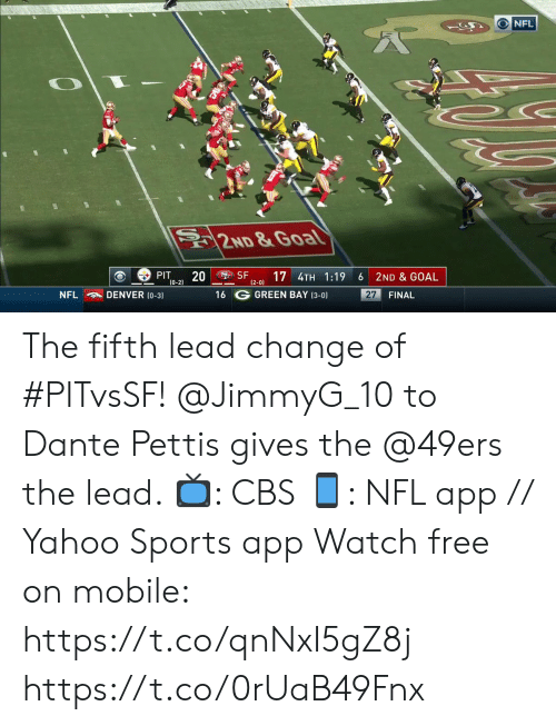 San Francisco 49ers, Memes, and Nfl: NFL  2ND &Goal  SF  PIT  20  (0-2)  17 4TH 1:19  2ND & GOAL  6  (2-0)  16 G GREEN BAY (3-0)  NFL  DENVER (0-3)  27  FINAL The fifth lead change of #PITvsSF!  @JimmyG_10 to Dante Pettis gives the @49ers the lead.   ?: CBS ?: NFL app // Yahoo Sports app Watch free on mobile: https://t.co/qnNxI5gZ8j https://t.co/0rUaB49Fnx