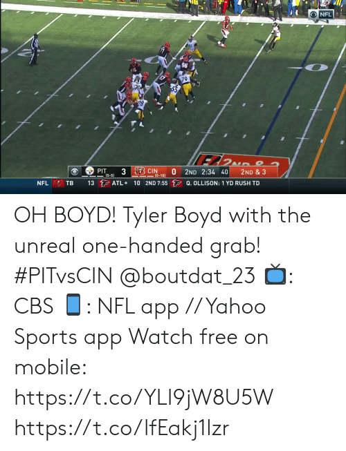 atl: NFL  79  28  3 EBCIN  PIT  (5-5)  2ND 2:34 40  2ND & 3  (0-10)  13 ATL  10 2ND 7:55 Q. OLLISON: 1 YD RUSH TD  TB  NFL OH BOYD!  Tyler Boyd with the unreal one-handed grab! #PITvsCIN @boutdat_23  📺: CBS 📱: NFL app // Yahoo Sports app Watch free on mobile: https://t.co/YLI9jW8U5W https://t.co/lfEakj1lzr