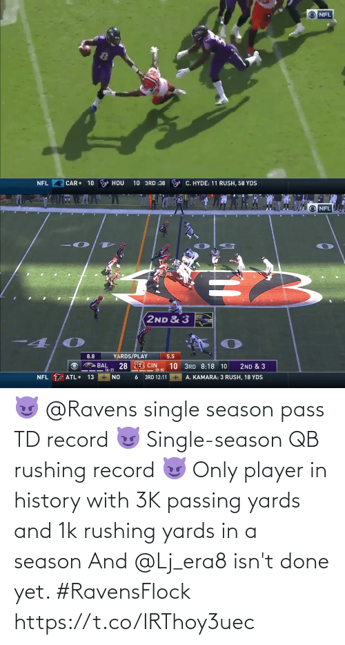 Ravens: NFL  8.  10 3RD :38 Y C. HYDE: 11 RUSH, 58 YDS  CAR• 10 S HOU  NFL   O NFL  2ND & 3  4.  YARDS/PLAY  8.8  5.5  28 EB CIN  BAL  16-2)  10 3RD 8:18 10  (0-8)  2ND & 3  NFL F ATL•  * NO  13  3RD 12:11  A. KAMARA: 3 RUSH, 18 YDS 😈 @Ravens single season pass TD record 😈 Single-season QB rushing record 😈 Only player in history with 3K passing yards and 1k rushing yards in a season  And @Lj_era8 isn't done yet. #RavensFlock https://t.co/IRThoy3uec