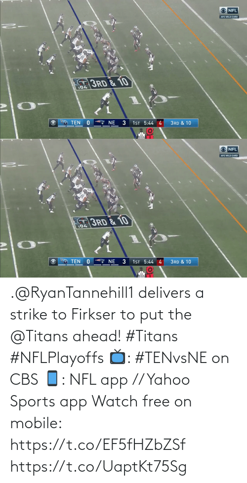 ten: NFL  AFC WILD CARD  3RD & 10  :04  NE  TEN  1ST 5:44 4  3RD & 10   NFL  AFC WILD CARD  3RD & 10  :04  1ST 5:44 4  3  TEN  NE  3RD & 10 .@RyanTannehill1 delivers a strike to Firkser to put the @Titans ahead! #Titans #NFLPlayoffs  📺: #TENvsNE on CBS 📱: NFL app // Yahoo Sports app Watch free on mobile: https://t.co/EF5fHZbZSf https://t.co/UaptKt75Sg