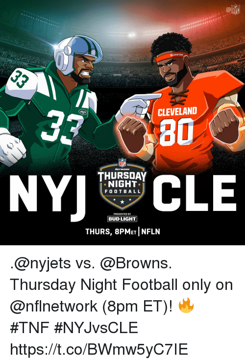 nyjets: NFL  BLESS'EM  TBA  CLEVELAND  80  THURSDAY  NIGHT  F OO T BAL L  PRESENTED BY  BUD LIGHT  THURS, 8PMET NFLN .@nyjets vs. @Browns.  Thursday Night Football only on @nflnetwork (8pm ET)! 🔥 #TNF #NYJvsCLE https://t.co/BWmw5yC7IE
