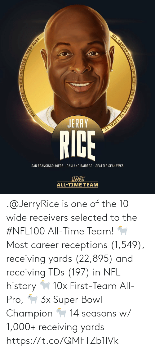 records: NFL CAREER RECORDS FOR REC, REC YDS, REC TD, TOTAL TD  JERRY  RICE  SAN FRANCISCO 49ERS · OAKLAND RAIDERS · SEATTLE SEAHAWKS  ALL-TIME TEAM  HALL OF FAME - WIDE RECEIVER 1985-2004 .@JerryRice is one of the 10 wide receivers selected to the #NFL100 All-Time Team!  🐐 Most career receptions (1,549), receiving yards (22,895) and receiving TDs (197) in NFL history 🐐 10x First-Team All-Pro, 🐐 3x Super Bowl Champion 🐐 14 seasons w/ 1,000+ receiving yards https://t.co/QMFTZb1lVk