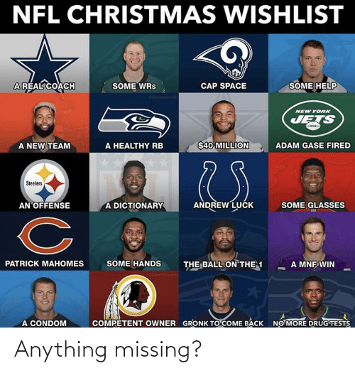 Andrew Luck: NFL CHRISTMAS WISHLIST  ARÉAL COACH  SOME WRS  eahntioGrank  SOME HELP  CAP SPACE  OGhettooron  NEW YORK  JETS  A NEW TEAM  $40 MILLION  A HEALTHY RB  ADAM GASE FIRED  Steelers  A DICTIONARY  ANDREW LUCK  AN OFFENSE  SOME GLASSES  SOME HANDS  THE BALL ON THE 1  PATRICK MAHOMES  A MNF WIN  cohettearonk  A CONDOM  COMPETENT OWNER  GRONK TO COME BACK  NO MORE DRUG TESTS Anything missing?