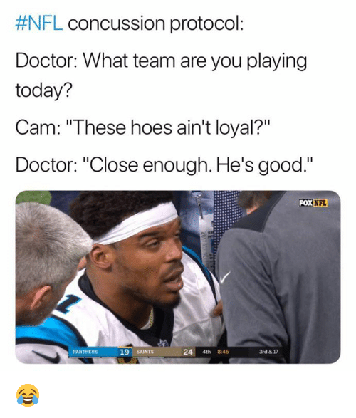 """Concussion, Doctor, and Hoes:  #NFL concussion protocol  Doctor: What team are you playing  today?  Cam: """"These hoes ain't loyal?""""  Doctor: """"Close enough. He's good.""""  FOX NFL  PANTHERS  19 SAINTS  24 4th 8:46  3rd & 17 😂"""