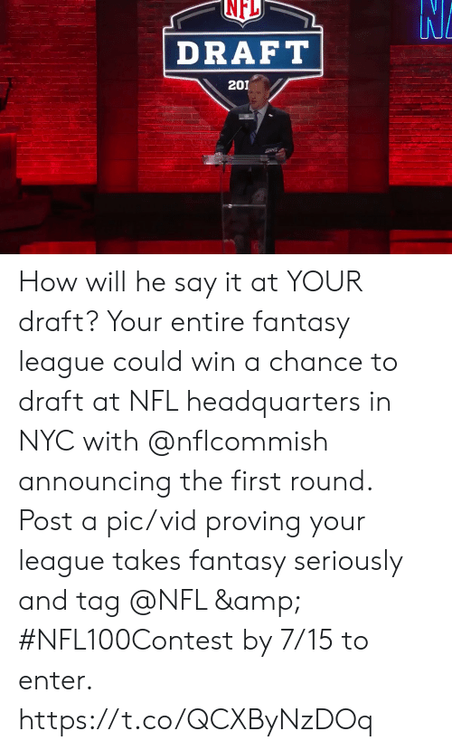 esmemes.com: NFL  DRAFT  201 How will he say it at YOUR draft?  Your entire fantasy league could win a chance to draft at NFL headquarters in NYC with @nflcommish announcing the first round.  Post a pic/vid proving your league takes fantasy seriously and tag @NFL & #NFL100Contest by 7/15 to enter. https://t.co/QCXByNzDOq