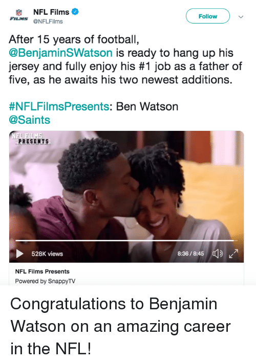 Football, Nfl, and New Orleans Saints: NFL Films  FILMS @NFLFilms  Followv  After 15 years of football,  @BenjaminSWatson is ready to hang up his  Jersey and fully enjoy his #1 job as a father of  five, as he awaits his two newest additions.  #NFLFilmsPresents: Ben Watson  @Saints  PRESENTS  36/5  528K views  NFL Films Presents  Powered by SnappyTV Congratulations to Benjamin Watson on an amazing career in the NFL!