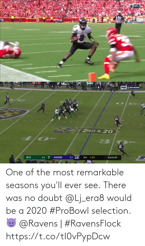 Doubt: NFL   FOX NETWORK  2ND & 20  11-2 28  5-8 7  RAVENS  3rd  2nd & 20  JETS  1:03 One of the most remarkable seasons you'll ever see.  There was no doubt @Lj_era8 would be a 2020 #ProBowl selection. 😈  @Ravens | #RavensFlock https://t.co/tI0vPypDcw