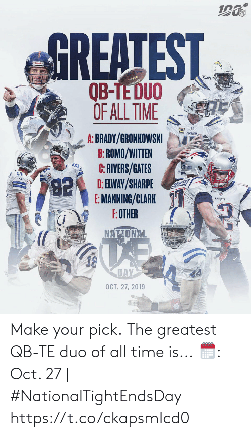 Clark: NFL  GREATEST  Riddell  అమ  QB-TE DUO  OF ALL TIME  CHARGERS  CHARGERS  A: BRADY/GRONKOWSKI  B:ROMO/WITTEN  C:RIVERS/GATES  D: ELWAY/SHARPE  E: MANNING/CLARK  F:OTHER  82  PATROTS  NATIONAL  18  DAY  OCT. 27, 2019 Make your pick.  The greatest QB-TE duo of all time is...  🗓: Oct. 27 | #NationalTightEndsDay https://t.co/ckapsmIcd0