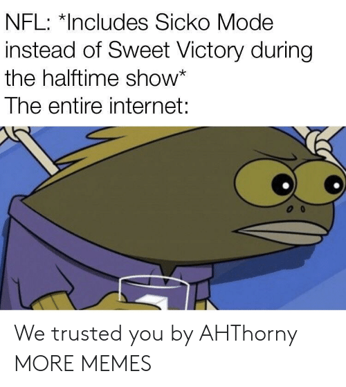 Trusted You: NFL: *Includes Sicko Mode  instead of Sweet Victory during  the halftime show*  The entire internet: We trusted you by AHThorny MORE MEMES