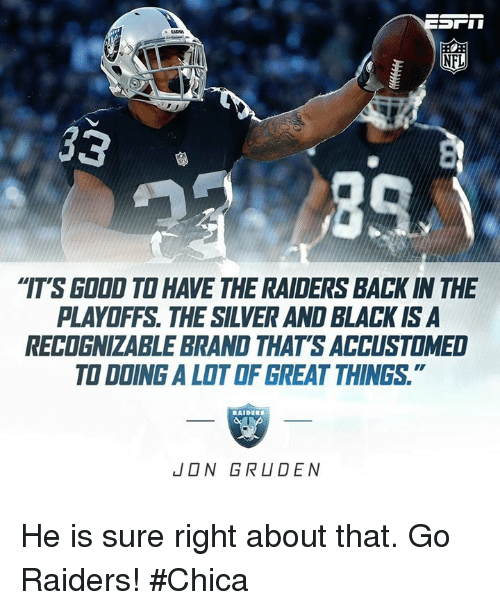 """Jon Gruden: NFL  """"IT'S GDDD TO HAVE THE RAIDERS BACK IN THE  PLAYOFFS THE SILVERAND BLACK ISA  RECOGNizABLE BRAND THATS ACCUSTOMED  TO DDING ALOTOF GREAT THINGS  JON GRUDEN He is sure right about that. Go Raiders! #Chica"""
