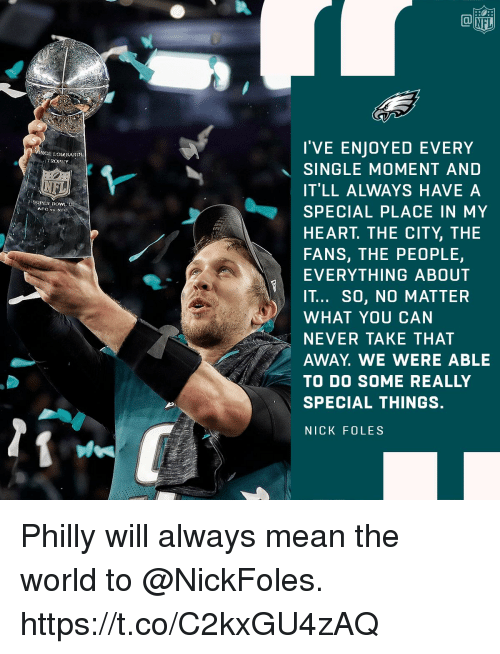 Nick Foles: NFL  I'VE ENJOYED EVERY  SINGLE MOMENT AND  IT'LL ALWAYS HAVE A  SPECIAL PLACE IN MY  HEART. THE CITY, THE  FANS, THE PEOPLE,  EVERYTHING ABOUT  IT... SO, NO MATTER  WHAT YOU CAN  NEVER TAKE THAT  AWAY. WE WERE ABLE  TO DO SOME REALLY  SPECIAL THINGS.  NICK FOLES  NCE LOiABARDL  SUPER BOWILL Philly will always mean the world to @NickFoles. https://t.co/C2kxGU4zAQ