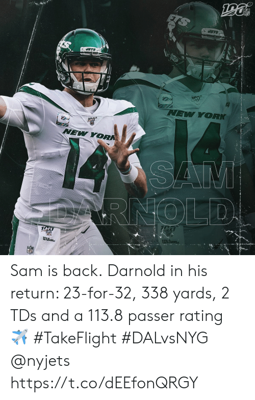 nyjets: NFL  JETS  JETS  NEW YORK  NEW YORK  SAM  RNOLD  NEL  Wilone  Wilsons  NFL Sam is back.  Darnold in his return: 23-for-32, 338 yards, 2 TDs and a 113.8 passer rating ✈️  #TakeFlight #DALvsNYG @nyjets https://t.co/dEEfonQRGY