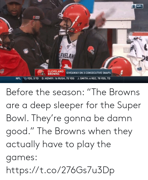 "Cleveland Browns, Nfl, and Sports: NFL  LEVELAN  CLEVELAND  BROWNS  GIVEAWAY ON 3 CONSECUTIVE SNAPS  D. HENRY: 16 RUSH, 75 YDS  NFL YDS, 3 TD  J.SMITH: 6 REC, 78 YDS, TD Before the season: ""The Browns are a deep sleeper for the Super Bowl. They're gonna be damn good.""   The Browns when they actually have to play the games: https://t.co/276Gs7u3Dp"