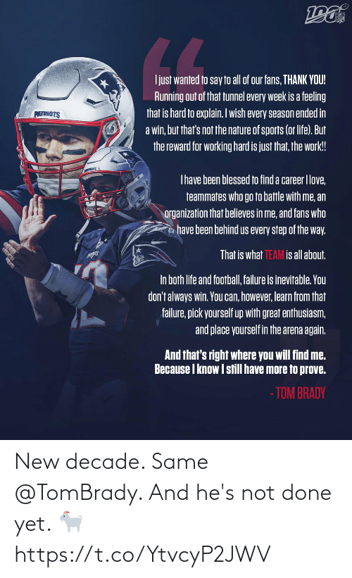 find: NFL  LL  Ijust wanted to say to all of our fans, THANK YOU!  Running out of that tunnel every week is a feeling  that is hard to explain. Iwish every season ended in  a win, but that's not the nature of sports (or life). But  the reward for working hard is just that, the work!  PATRIOTS  Thave been blessed to find a career Ilove,  teammates who go to battle with me, an  organization that believes in me, and fans who  have been behind us every step of the way.  That is what TEAM is all about.  In both life and football, failure is inevitable. You  don't always win. You can, however, learn from that  failure, pick yourself up with great enthusiasm,  and place yourself in the arena again.  And that's right where you will find me.  Because I know I still have more to prove.  - TOM BRADY New decade. Same @TomBrady.   And he's not done yet. 🐐 https://t.co/YtvcyP2JWV