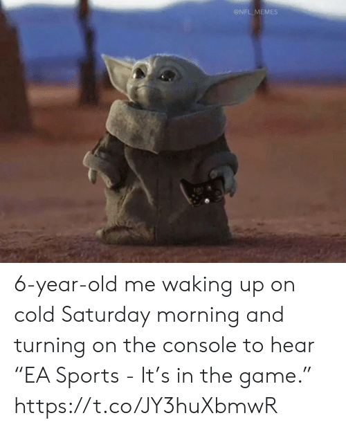 "console: @NFL_MEMES 6-year-old me waking up on cold Saturday morning and turning on the console to hear ""EA Sports - It's in the game."" https://t.co/JY3huXbmwR"