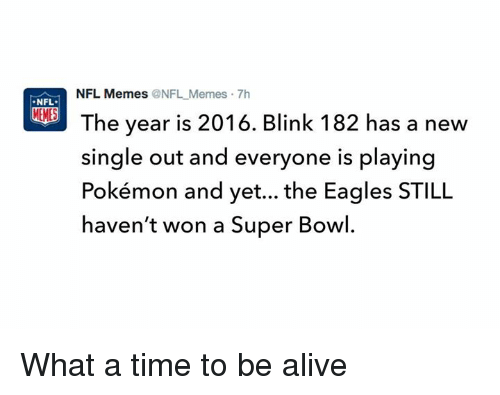 Nfl Meme: NFL Memes ONFL Memes 7h  NFL.  The year is 2016. Blink 182 has a new  single out and everyone is playing  Pokémon and yet... the Eagles STILL  haven't won a Super Bowl. What a time to be alive