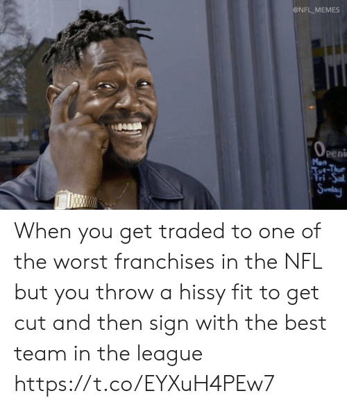 Football, Memes, and Nfl: @NFL_MEMES  OPEni  peni  Mon  Tut-Thue  Fri-Sal  Sunday When you get traded to one of the worst franchises in the NFL but you throw a hissy fit to get cut and then sign with the best team in the league https://t.co/EYXuH4PEw7