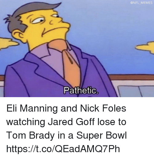 Nick Foles: @NFL MEMES  Pathetic Eli Manning and Nick Foles watching Jared Goff lose to Tom Brady in a Super Bowl https://t.co/QEadAMQ7Ph