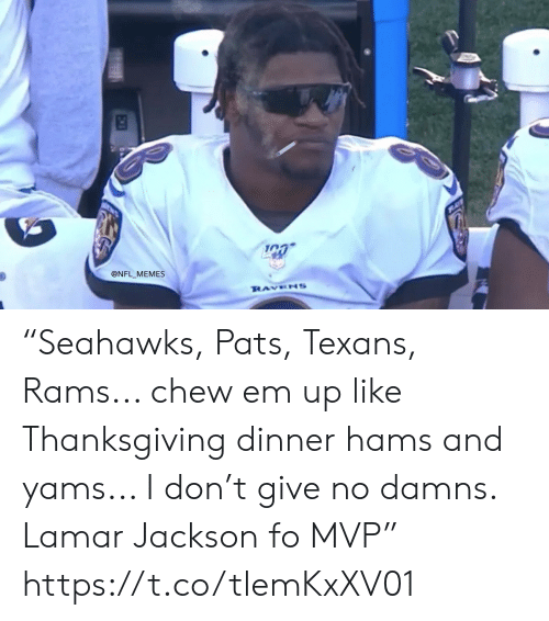 "Texans: @NFL MEMES  RAVENS ""Seahawks, Pats, Texans, Rams... chew em up like Thanksgiving dinner hams and yams... I don't give no damns. Lamar Jackson fo MVP"" https://t.co/tlemKxXV01"