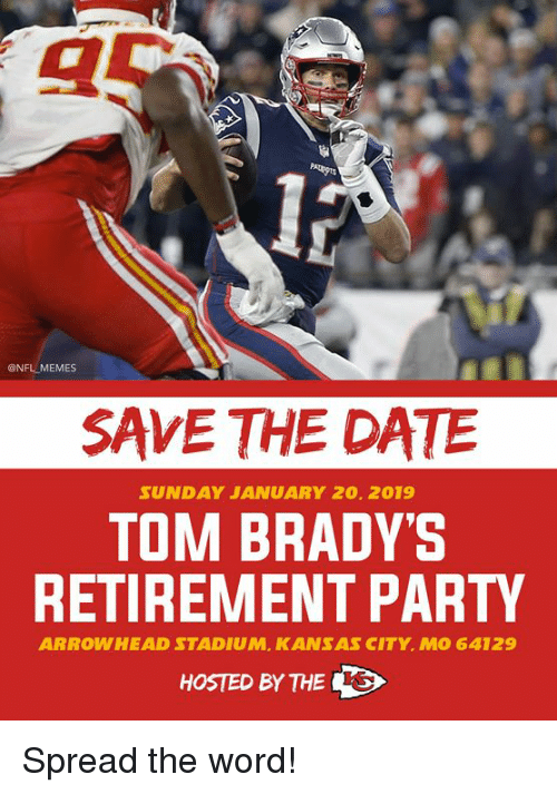 Thes: @NFL MEMES  SAVE THE DATE  SUNDAY JANUARY 20. 2019  TOM BRADY'S  RETIREMENT PARTY  ARROWHEAD STADIUM, KANSAS CITY. MO 64129  HOSTED BY THES Spread the word!