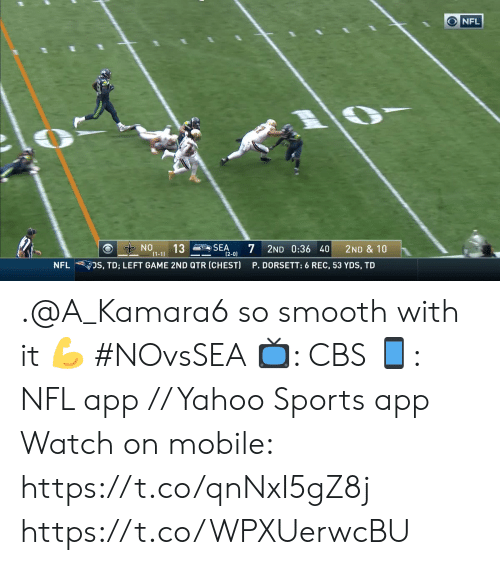 Memes, Nfl, and Smooth: NFL  NO  13  (1-1)  7  SEA  2ND 0:36 40  2ND & 10  (2-0)  DS, TD; LEFT GAME 2ND QTR (CHEST)  P. DORSETT: 6 REC, 53 YDS, TD  NFL .@A_Kamara6 so smooth with it ? #NOvsSEA  ?: CBS ?: NFL app // Yahoo Sports app Watch on mobile: https://t.co/qnNxI5gZ8j https://t.co/WPXUerwcBU