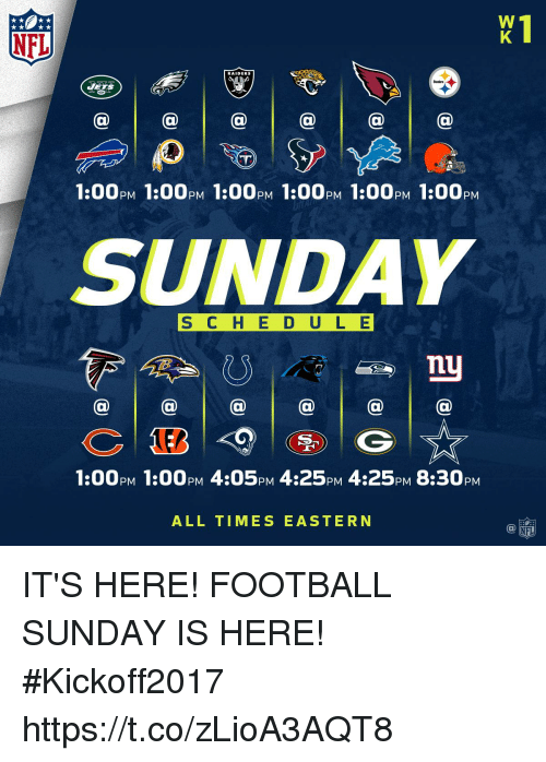 Its Here: NFL  RAIDERS  1:00PM 1:00PM 1:00PM 1:00pM 1:00PM 1:00pM  SUNDAY  S C H E D ULE  @a@  @  1:00pM 1:00PM 4:05PM 4:25pM 4:25PM 8:30pM  ALL TIMES EASTERN IT'S HERE! FOOTBALL SUNDAY IS HERE! #Kickoff2017 https://t.co/zLioA3AQT8