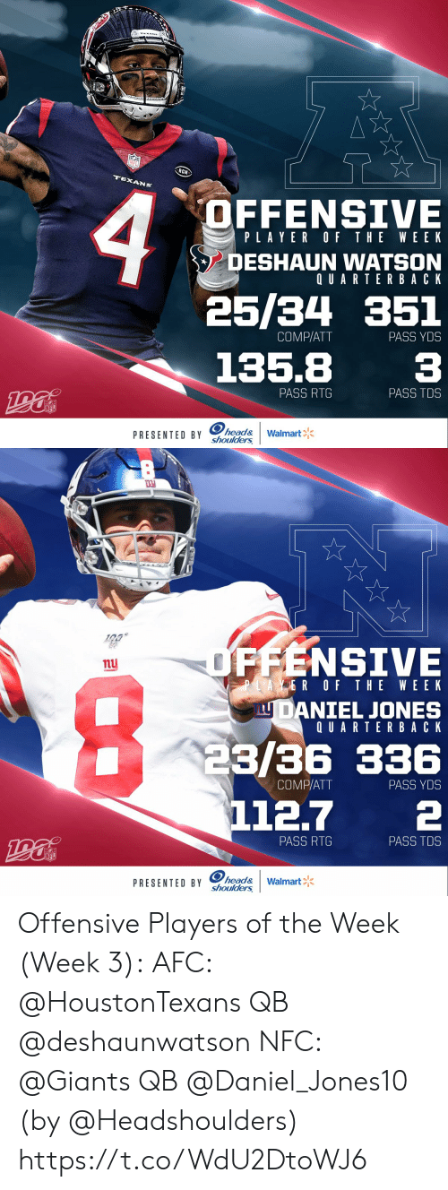 wee: NFL  RCH  TEXANS  OFFENSIVE  PLAYER OF THE WEEK  DESHAUN WATSON  QUARTERBACK  25/34 351  PASS YDS  COMP/ATT  135.8  PASS TDS  PASS RTG  NFL  PRESENTED BY head&  shoulders  Walmart   OFFENSIVE  nu  PLAYER OF THE WEE K  LU DANIEL JONES  QUARTERBACK  23/36 336  112.7  COMP/ATT  PASS YDS  PASS RTG  PASS TDS  NFL  PRESENTED BY head&  shoulders  Walmart Offensive Players of the Week (Week 3):  AFC: @HoustonTexans QB @deshaunwatson NFC: @Giants QB @Daniel_Jones10   (by @Headshoulders) https://t.co/WdU2DtoWJ6