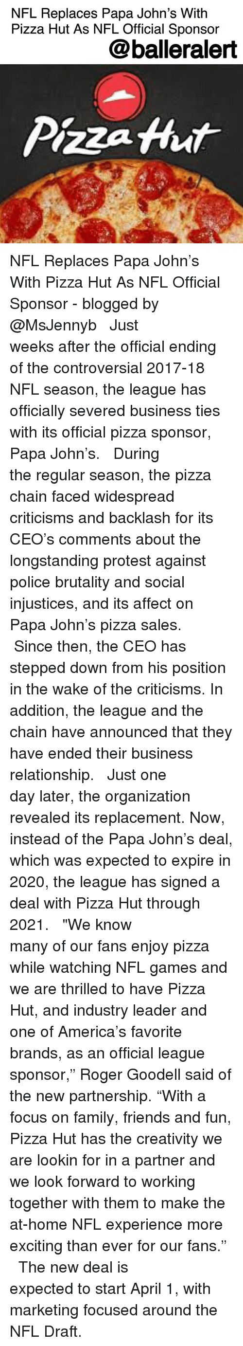 """America, Family, and Friends: NFL Replaces Papa John's With  Pizza Hut As NFL Official Sponsor  @balleralert  Pizza Hhut NFL Replaces Papa John's With Pizza Hut As NFL Official Sponsor - blogged by @MsJennyb ⠀⠀⠀⠀⠀⠀⠀ ⠀⠀⠀⠀⠀⠀⠀ Just weeks after the official ending of the controversial 2017-18 NFL season, the league has officially severed business ties with its official pizza sponsor, Papa John's. ⠀⠀⠀⠀⠀⠀⠀ ⠀⠀⠀⠀⠀⠀⠀ During the regular season, the pizza chain faced widespread criticisms and backlash for its CEO's comments about the longstanding protest against police brutality and social injustices, and its affect on Papa John's pizza sales. ⠀⠀⠀⠀⠀⠀⠀ ⠀⠀⠀⠀⠀⠀⠀ Since then, the CEO has stepped down from his position in the wake of the criticisms. In addition, the league and the chain have announced that they have ended their business relationship. ⠀⠀⠀⠀⠀⠀⠀ ⠀⠀⠀⠀⠀⠀⠀ Just one day later, the organization revealed its replacement. Now, instead of the Papa John's deal, which was expected to expire in 2020, the league has signed a deal with Pizza Hut through 2021. ⠀⠀⠀⠀⠀⠀⠀ ⠀⠀⠀⠀⠀⠀⠀ """"We know many of our fans enjoy pizza while watching NFL games and we are thrilled to have Pizza Hut, and industry leader and one of America's favorite brands, as an official league sponsor,"""" Roger Goodell said of the new partnership. """"With a focus on family, friends and fun, Pizza Hut has the creativity we are lookin for in a partner and we look forward to working together with them to make the at-home NFL experience more exciting than ever for our fans."""" ⠀⠀⠀⠀⠀⠀⠀ ⠀⠀⠀⠀⠀⠀⠀ The new deal is expected to start April 1, with marketing focused around the NFL Draft."""