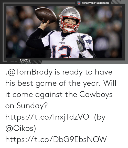 tombrady: NFL REPORTERS' NOTEBOOK  PATRIOTS  PATRIOTS  ΟΙKOS  PRESENTED BY  TRIPLE ZERO .@TomBrady is ready to have his best game of the year.  Will it come against the Cowboys on Sunday? https://t.co/InxjTdzVOl (by @Oikos) https://t.co/DbG9EbsNOW