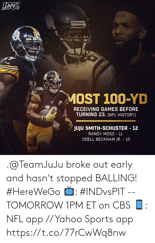 randy moss: NFL  Riddell  Steck  MOST 100-YD  RECEIVING GAMES BEFORE  TURNING 23. (NFL HISTORY)  JUJU SMITH-SCHUSTER 12  RANDY MOSS - 11  ODELL BECKHAM JR. 10 .@TeamJuJu broke out early and hasn't stopped BALLING! #HereWeGo  📺: #INDvsPIT -- TOMORROW 1PM ET on CBS 📱: NFL app // Yahoo Sports app https://t.co/77rCwWq8nw