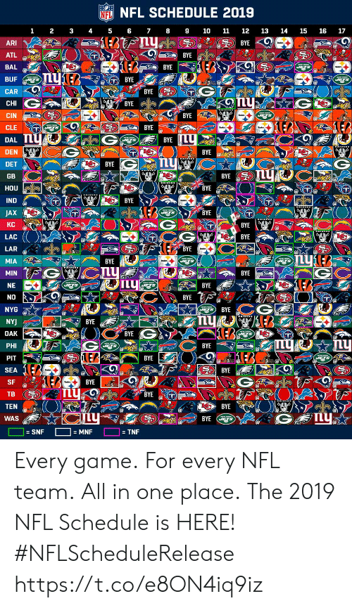 Lea: NFL SCHEDULE 2019  NFL  1 2 3 45 6 78910 11 12 13 14 15 16 17  ARI  ATL  BAL  BUF  고고)) BYE  BYE  BYE  BYE  CHI  CIN  CLE T  DAL  DEN  DET  GB  HOU  IND  JAX  KC  LAC  LAR  MIA  BYE  BYE2  BYE  BYE  BYE  BYE  BYE  T@  BYE  BYE  BYE  BYE  BYE  BYE  IL  BYE  NE  BYE  NYG  NY  BYE  BYE  BYE  PHI  PIT  SEA  SF  TB (헌  TEN  WAS  LEA  BYE  BYE  BYE  SNF  = TNF Every game. For every NFL team. All in one place.  The 2019 NFL Schedule is HERE! #NFLScheduleRelease https://t.co/e8ON4iq9iz