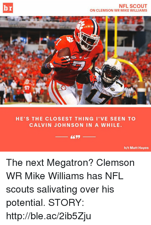 Calvin Johnson, Nfl, and Http: NFL SCOUT  ON CLEMSON WR MIKE WILLIAMS  HE'S THE CLOSEST THING I'VE SEEN TO  CALVIN JOHNSON IN A WHILE  h/t Matt Hayes The next Megatron?  Clemson WR Mike Williams has NFL scouts salivating over his potential.  STORY: http://ble.ac/2ib5Zju