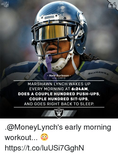 lynching: NFL  SEAHAWKS e  Nate Burleson  VIA GMFB  MARSHAWN LYNCH WAKES UP  EVERY MORNING AT 6:24AM  DOES A COUPLE HUNDRED PUSH-UPS,  COUPLE HUNDRED SIT-UPS,  AND GOES RIGHT BACK TO SLEEP.  RAIDERS .@MoneyLynch's early morning workout... 😳 https://t.co/luUSi7GghN