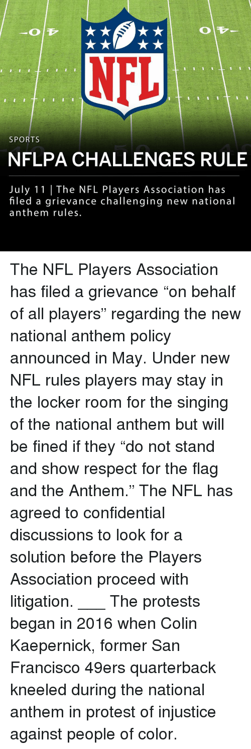 "San Francisco 49ers, Colin Kaepernick, and Memes: NFL  SPORTS  NFLPA CHALLENGES RULE  July 11 |The NFL Players Association has  filed a grievance challenging new national  anthem rules The NFL Players Association has filed a grievance ""on behalf of all players"" regarding the new national anthem policy announced in May. Under new NFL rules players may stay in the locker room for the singing of the national anthem but will be fined if they ""do not stand and show respect for the flag and the Anthem."" The NFL has agreed to confidential discussions to look for a solution before the Players Association proceed with litigation. ___ The protests began in 2016 when Colin Kaepernick, former San Francisco 49ers quarterback kneeled during the national anthem in protest of injustice against people of color."