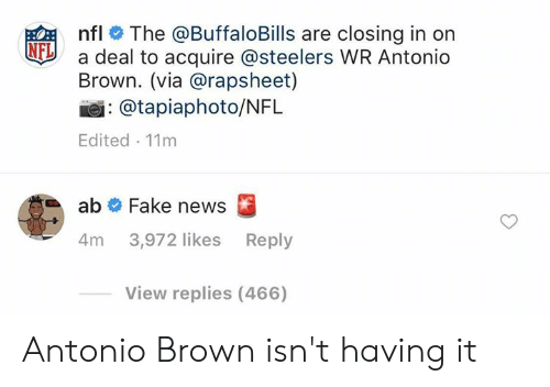 Fake, News, and Nfl: nfl # The @BuffaloBills are closing in on  a deal to acquire @steelers WR Antonio  Brown. (via @rapsheet)  NFL  : @tapiaphoto/NFL  Edited 11m  ab # Fake news  4m 3,972 likes Reply  View replies (466) Antonio Brown isn't having it