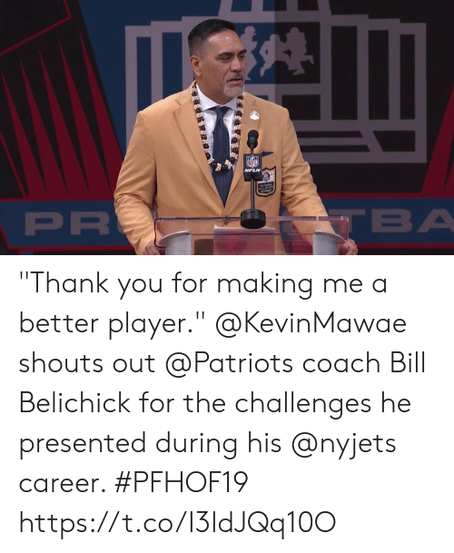 "nyjets: NFL  VFLN  ALLOFFAM  PR  TBA ""Thank you for making me a better player.""  @KevinMawae shouts out @Patriots coach Bill Belichick for the challenges he presented during his @nyjets career. #PFHOF19 https://t.co/I3ldJQq10O"