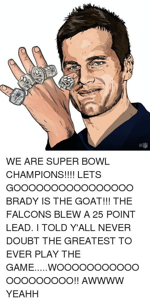 yeahh: NFL WE ARE SUPER BOWL CHAMPIONS!!!! LETS GOOOOOOOOOOOOOOOO BRADY IS THE GOAT!!! THE FALCONS BLEW A 25 POINT LEAD. I TOLD Y'ALL NEVER DOUBT THE GREATEST TO EVER PLAY THE GAME.....WOOOOOOOOOOOOOOOOOOOO!! AWWWW YEAHH