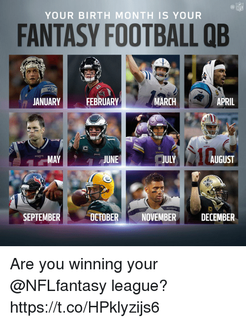 Fantasy Football, Football, and Memes: NFL  YOUR BIRTH MONTH IS YOUR  FANTASY FOOTBALL QB  WEE  JANUARY  FEBRUARY  MARCH  APRIL  JULY  PATRIOTS  MAY  JUNE  AUGUST  SEPTEMBER  OCTOBER  NOVEMBER  DECEMBER Are you winning your @NFLfantasy league? https://t.co/HPklyzijs6
