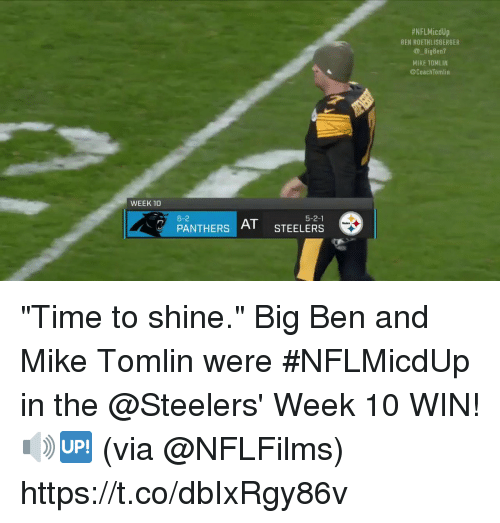 """Ben Roethlisberger, Memes, and Mike Tomlin:  #NFLMicdUp  BEN ROETHLISBERGER  BigBen?  MIKE TOMLIN  @CoachTomlin  WEEK 10  6-2  5-2-1  PANTHERS  AT STEELERS """"Time to shine.""""  Big Ben and Mike Tomlin were #NFLMicdUp in the @Steelers' Week 10 WIN! 🔊🆙 (via @NFLFilms) https://t.co/dbIxRgy86v"""